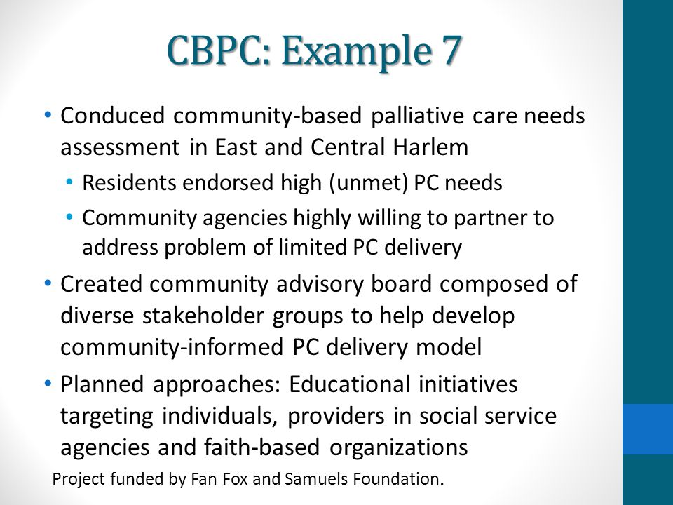 CBPC: Example 7 Conduced community-based palliative care needs assessment in East and Central Harlem Residents endorsed high (unmet) PC needs Communit