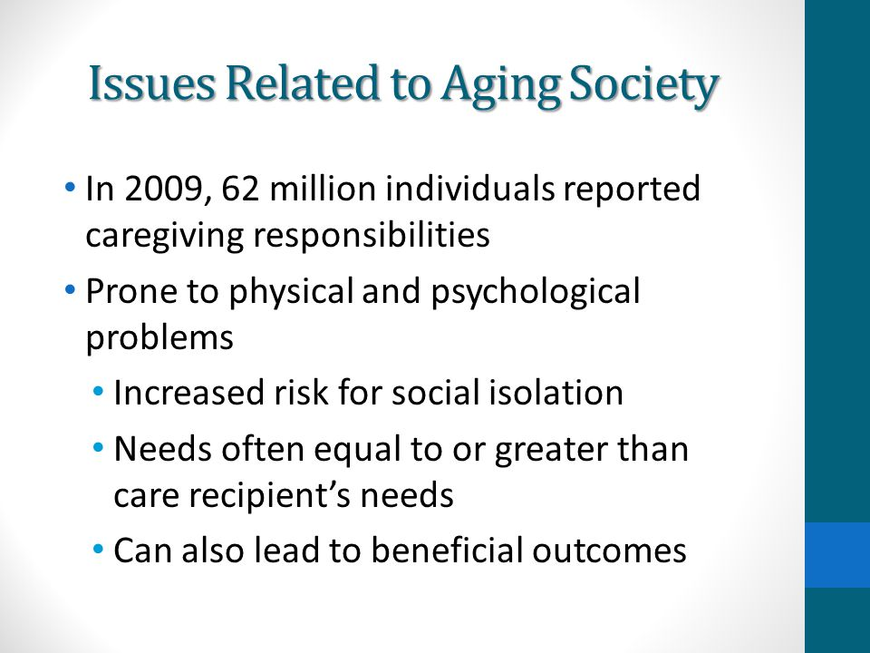Issues Related to Aging Society In 2009, 62 million individuals reported caregiving responsibilities Prone to physical and psychological problems Incr