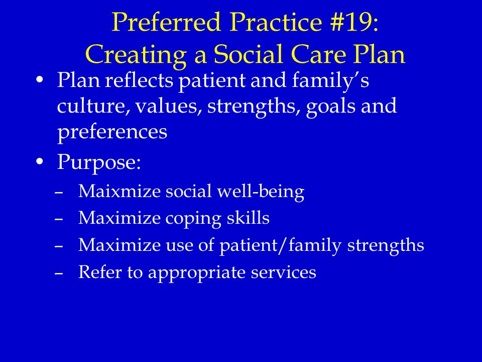Preferred Practice #19: Creating a Social Care Plan Plan reflects patient and family's culture, values, strengths, goals and preferences Purpose: –Maixmize social well-being –Maximize coping skills –Maximize use of patient/family strengths –Refer to appropriate services