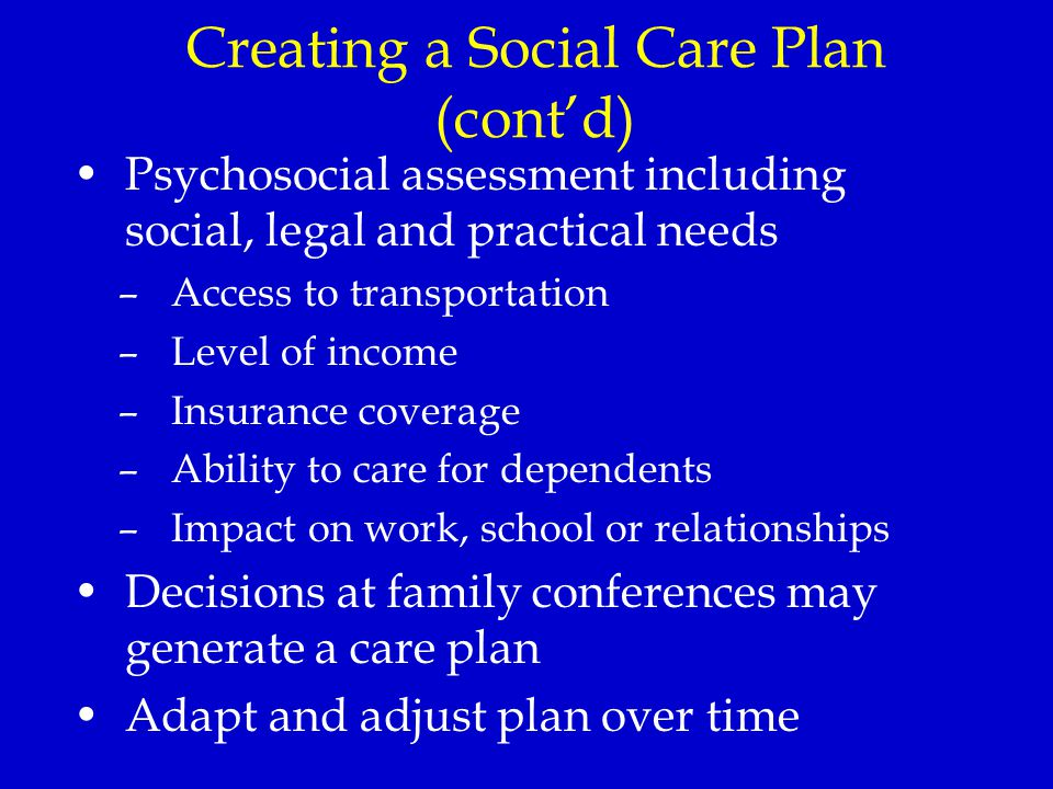 Creating a Social Care Plan (cont'd) Psychosocial assessment including social, legal and practical needs –Access to transportation –Level of income –Insurance coverage –Ability to care for dependents –Impact on work, school or relationships Decisions at family conferences may generate a care plan Adapt and adjust plan over time