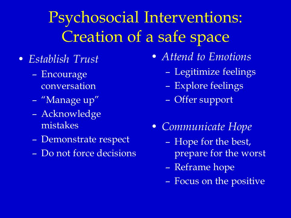 Psychosocial Interventions: Creation of a safe space Establish Trust –Encourage conversation – Manage up –Acknowledge mistakes –Demonstrate respect –Do not force decisions Attend to Emotions –Legitimize feelings –Explore feelings –Offer support Communicate Hope –Hope for the best, prepare for the worst –Reframe hope –Focus on the positive