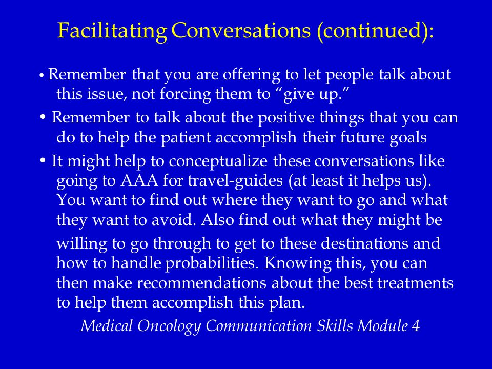 Facilitating Conversations (continued): Remember that you are offering to let people talk about this issue, not forcing them to give up. Remember to talk about the positive things that you can do to help the patient accomplish their future goals It might help to conceptualize these conversations like going to AAA for travel-guides (at least it helps us).