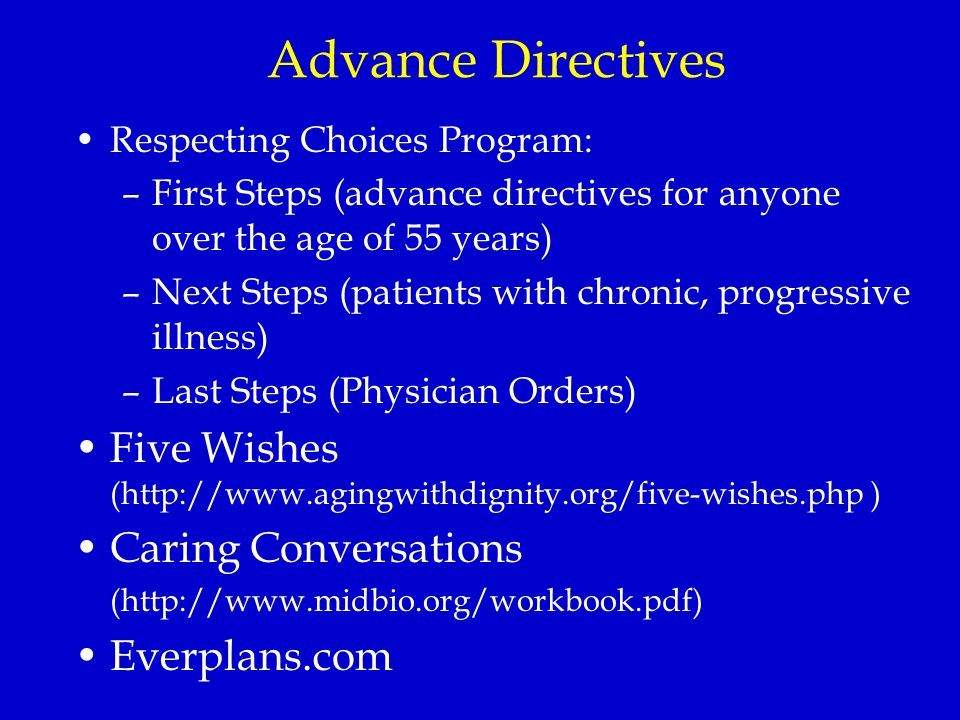 Advance Directives Respecting Choices Program: –First Steps (advance directives for anyone over the age of 55 years) –Next Steps (patients with chronic, progressive illness) –Last Steps (Physician Orders) Five Wishes (http://www.agingwithdignity.org/five-wishes.php ) Caring Conversations (http://www.midbio.org/workbook.pdf) Everplans.com