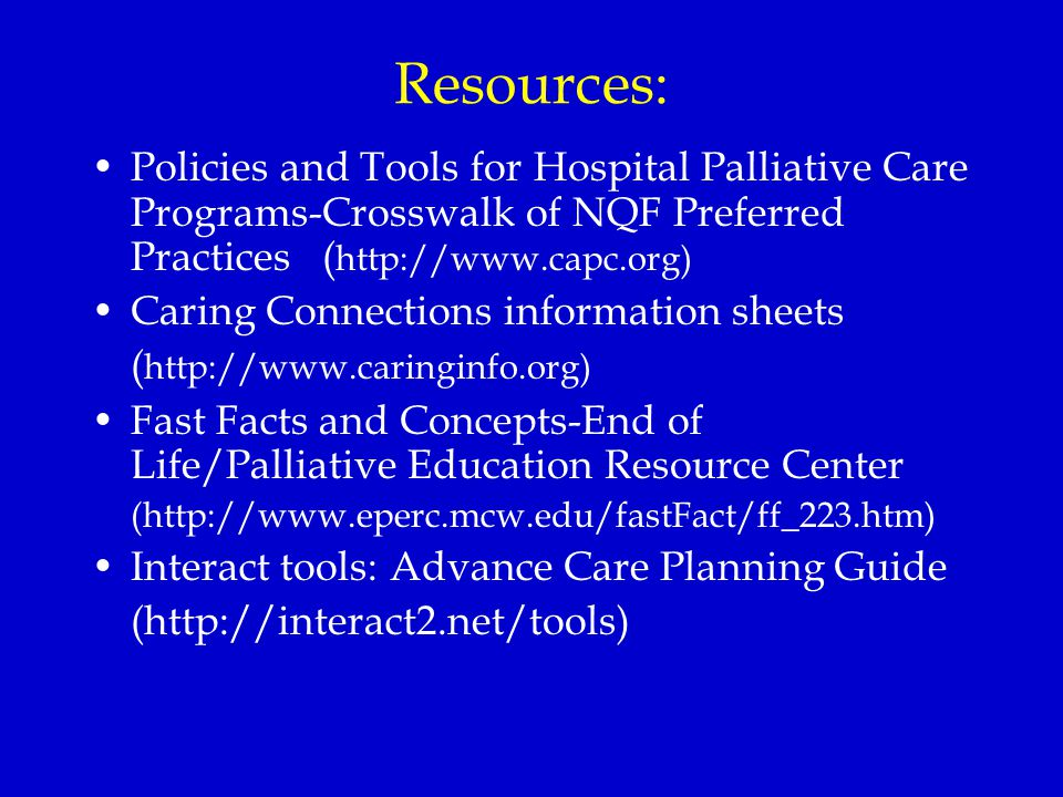 Resources: Policies and Tools for Hospital Palliative Care Programs-Crosswalk of NQF Preferred Practices ( http://www.capc.org) Caring Connections information sheets ( http://www.caringinfo.org) Fast Facts and Concepts-End of Life/Palliative Education Resource Center (http://www.eperc.mcw.edu/fastFact/ff_223.htm) Interact tools: Advance Care Planning Guide (http://interact2.net/tools)