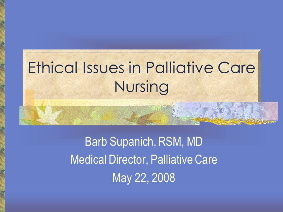 Ethical Issues in Palliative Care Nursing Barb Supanich, RSM, MD Medical Director, Palliative Care May 22, 2008