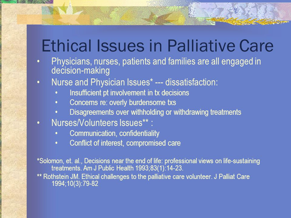 Ethical Issues in Palliative Care Physicians, nurses, patients and families are all engaged in decision-making Nurse and Physician Issues* --- dissatisfaction: Insufficient pt involvement in tx decisions Concerns re: overly burdensome txs Disagreements over withholding or withdrawing treatments Nurses/Volunteers Issues** : Communication, confidentiality Conflict of interest, compromised care *Solomon, et.