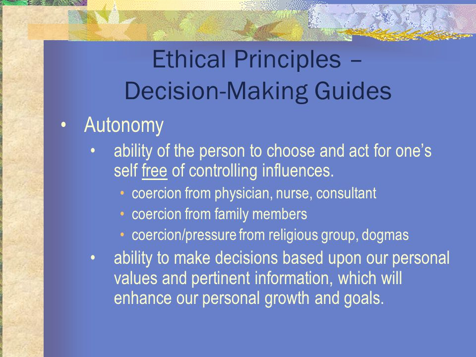 Ethical Principles – Decision-Making Guides Autonomy ability of the person to choose and act for one's self free of controlling influences.