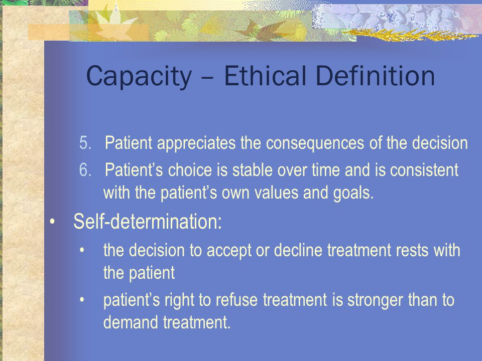 Capacity – Ethical Definition 5. Patient appreciates the consequences of the decision 6.