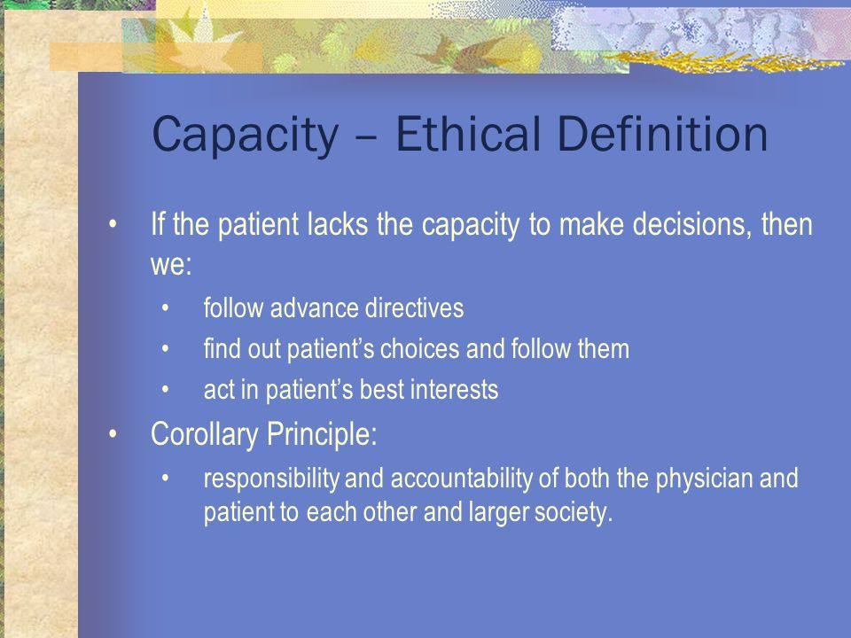Capacity – Ethical Definition If the patient lacks the capacity to make decisions, then we: follow advance directives find out patient's choices and follow them act in patient's best interests Corollary Principle: responsibility and accountability of both the physician and patient to each other and larger society.