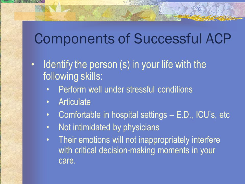 Components of Successful ACP Identify the person (s) in your life with the following skills: Perform well under stressful conditions Articulate Comfortable in hospital settings – E.D., ICU's, etc Not intimidated by physicians Their emotions will not inappropriately interfere with critical decision-making moments in your care.