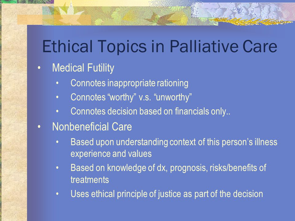 Ethical Topics in Palliative Care Medical Futility Connotes inappropriate rationing Connotes worthy v.s.