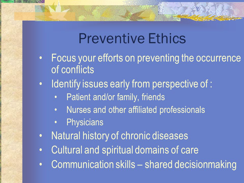 Preventive Ethics Focus your efforts on preventing the occurrence of conflicts Identify issues early from perspective of : Patient and/or family, friends Nurses and other affiliated professionals Physicians Natural history of chronic diseases Cultural and spiritual domains of care Communication skills – shared decisionmaking