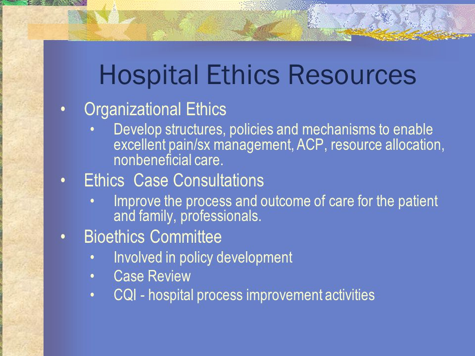 Hospital Ethics Resources Organizational Ethics Develop structures, policies and mechanisms to enable excellent pain/sx management, ACP, resource allocation, nonbeneficial care.