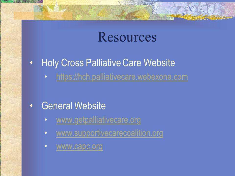 Resources Holy Cross Palliative Care Website https://hch.palliativecare.webexone.com General Website www.getpalliativecare.org www.supportivecarecoalition.org www.capc.org