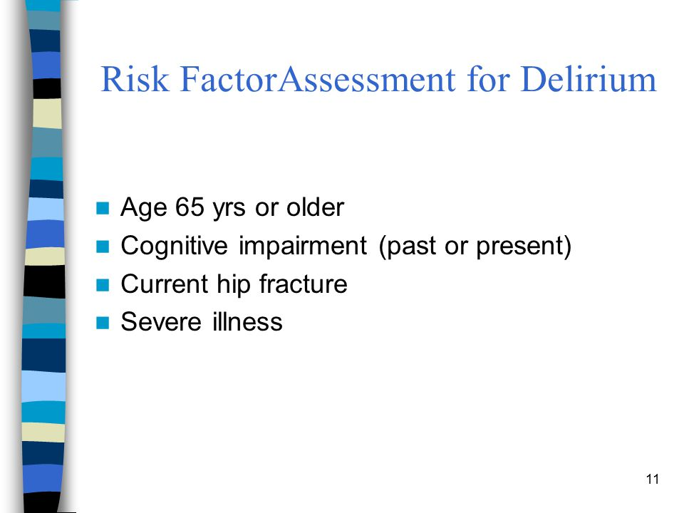 11 Risk FactorAssessment for Delirium Age 65 yrs or older Cognitive impairment (past or present) Current hip fracture Severe illness