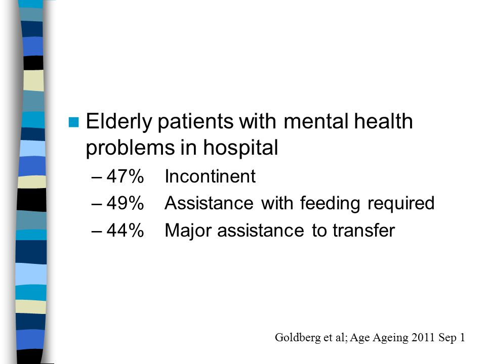 Elderly patients with mental health problems in hospital –47%Incontinent –49% Assistance with feeding required –44%Major assistance to transfer Goldberg et al; Age Ageing 2011 Sep 1