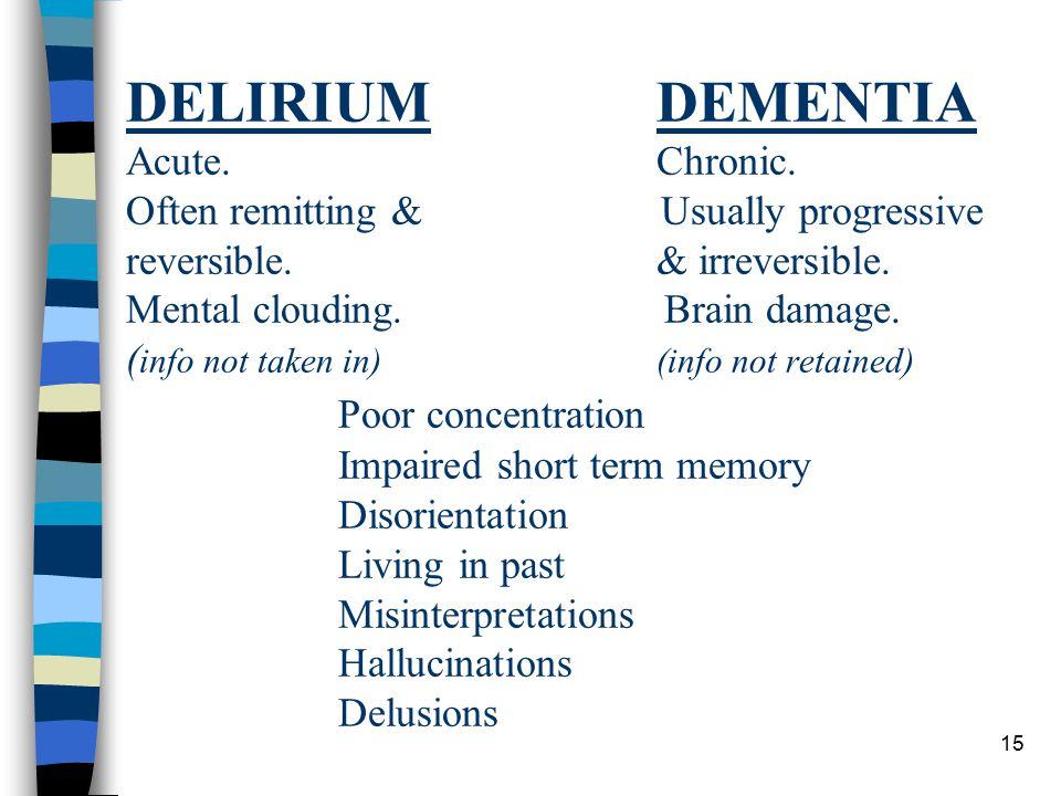 15 DELIRIUMDEMENTIA Acute.Chronic. Often remitting & Usually progressive reversible.& irreversible.