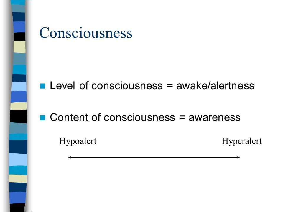 Consciousness Level of consciousness = awake/alertness Content of consciousness = awareness HypoalertHyperalert