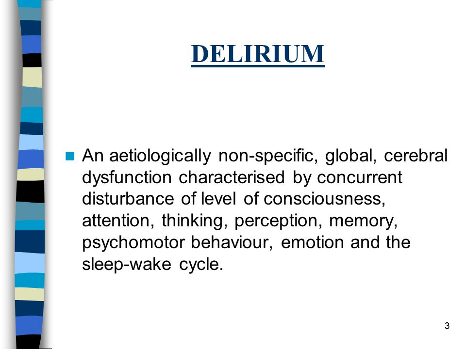 3 DELIRIUM An aetiologically non-specific, global, cerebral dysfunction characterised by concurrent disturbance of level of consciousness, attention, thinking, perception, memory, psychomotor behaviour, emotion and the sleep-wake cycle.