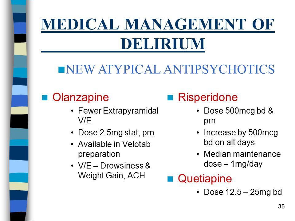 35 MEDICAL MANAGEMENT OF DELIRIUM Olanzapine Fewer Extrapyramidal V/E Dose 2.5mg stat, prn Available in Velotab preparation V/E – Drowsiness & Weight Gain, ACH Risperidone Dose 500mcg bd & prn Increase by 500mcg bd on alt days Median maintenance dose – 1mg/day Quetiapine Dose 12.5 – 25mg bd NEW ATYPICAL ANTIPSYCHOTICS