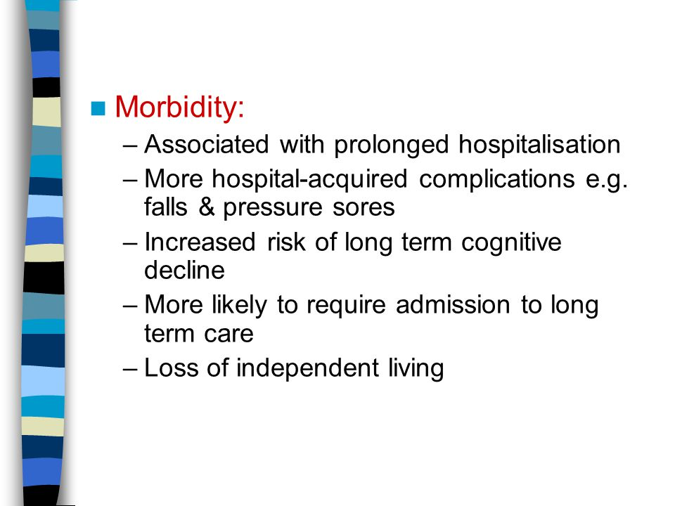 Morbidity: –Associated with prolonged hospitalisation –More hospital-acquired complications e.g.