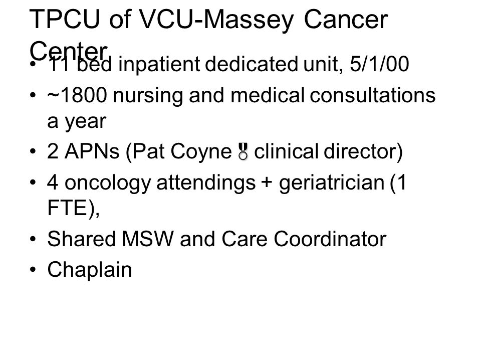 TPCU of VCU-Massey Cancer Center 11 bed inpatient dedicated unit, 5/1/00 ~1800 nursing and medical consultations a year 2 APNs (Pat Coyne  clinical director) 4 oncology attendings + geriatrician (1 FTE), Shared MSW and Care Coordinator Chaplain