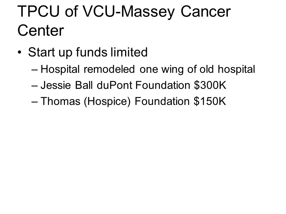 TPCU of VCU-Massey Cancer Center Start up funds limited –Hospital remodeled one wing of old hospital –Jessie Ball duPont Foundation $300K –Thomas (Hospice) Foundation $150K