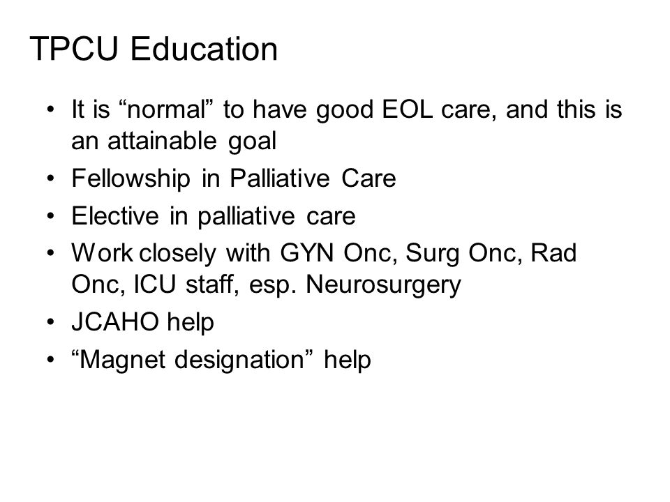 TPCU Education It is normal to have good EOL care, and this is an attainable goal Fellowship in Palliative Care Elective in palliative care Work closely with GYN Onc, Surg Onc, Rad Onc, ICU staff, esp.