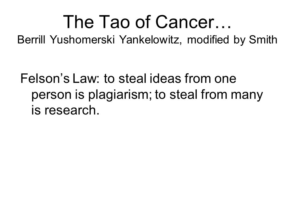 The Tao of Cancer… Berrill Yushomerski Yankelowitz, modified by Smith Felson's Law: to steal ideas from one person is plagiarism; to steal from many is research.