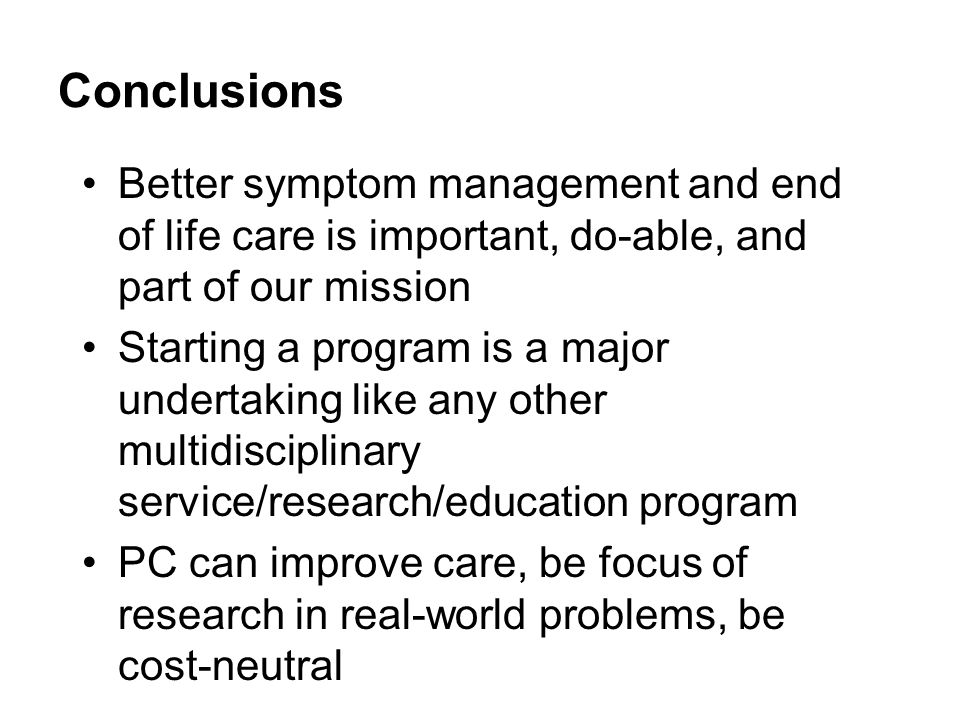 Conclusions Better symptom management and end of life care is important, do-able, and part of our mission Starting a program is a major undertaking like any other multidisciplinary service/research/education program PC can improve care, be focus of research in real-world problems, be cost-neutral