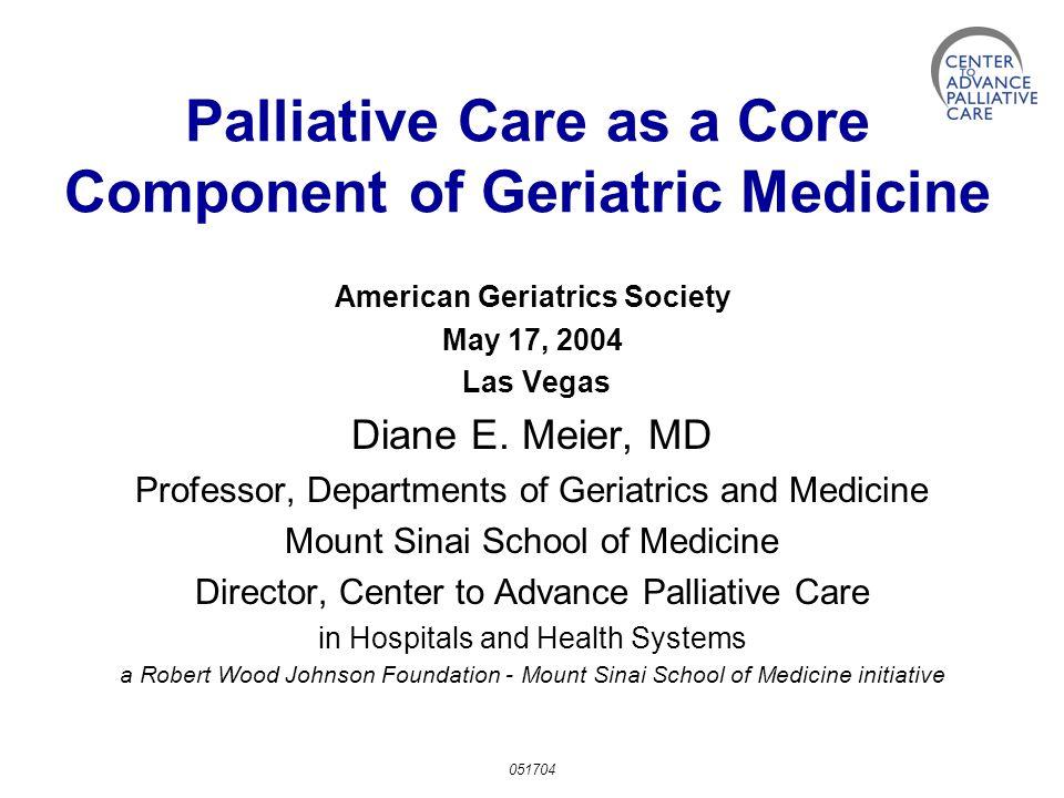 Palliative Care as a Core Component of Geriatric Medicine American Geriatrics Society May 17, 2004 Las Vegas Diane E.