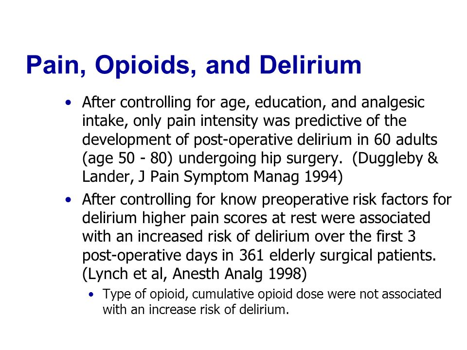 Pain, Opioids, and Delirium After controlling for age, education, and analgesic intake, only pain intensity was predictive of the development of post-operative delirium in 60 adults (age 50 - 80) undergoing hip surgery.