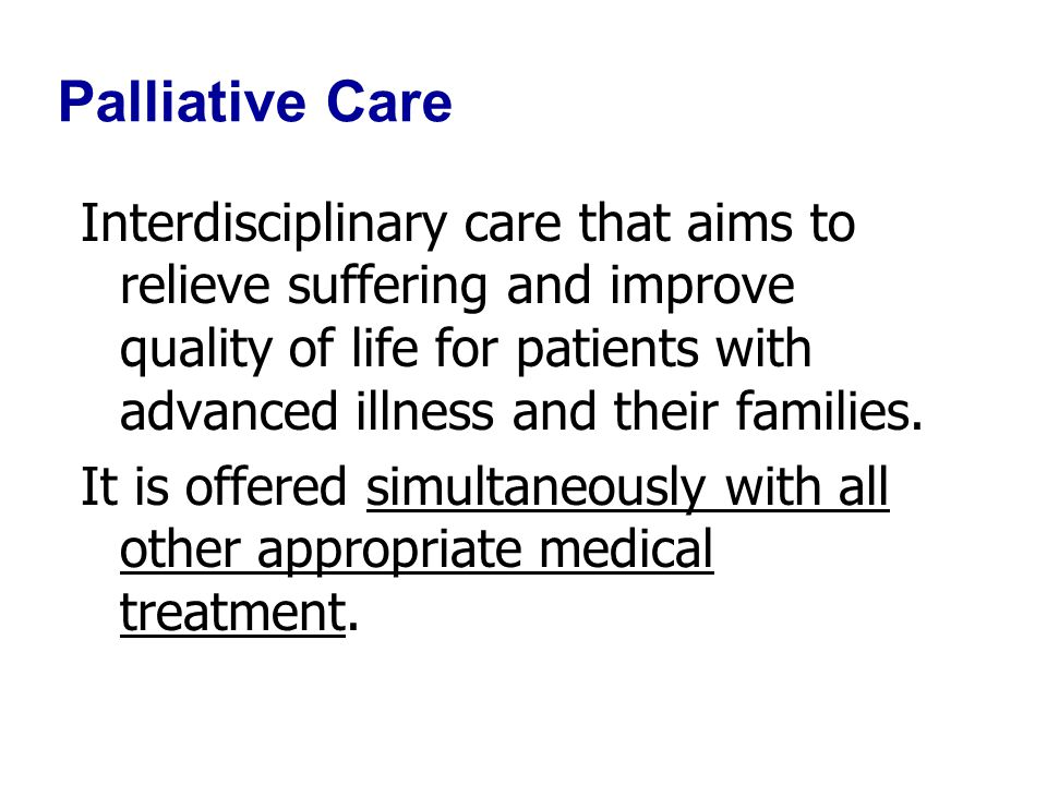 Palliative Care Interdisciplinary care that aims to relieve suffering and improve quality of life for patients with advanced illness and their families.
