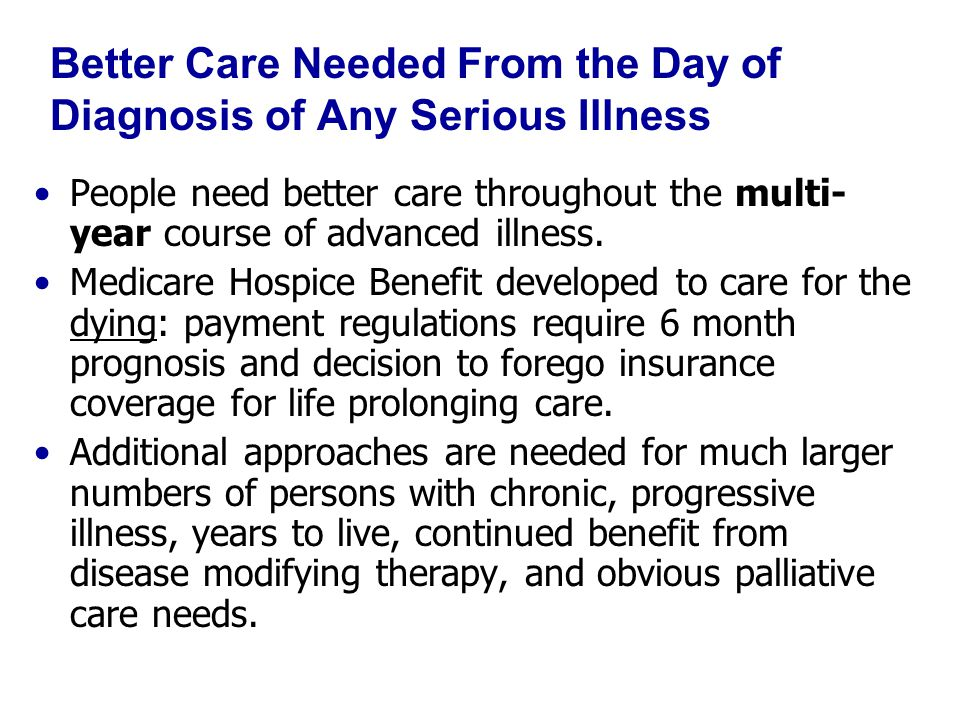 Better Care Needed From the Day of Diagnosis of Any Serious Illness People need better care throughout the multi- year course of advanced illness.