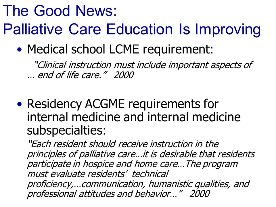 The Good News: Palliative Care Education Is Improving Medical school LCME requirement: Clinical instruction must include important aspects of … end of life care. 2000 Residency ACGME requirements for internal medicine and internal medicine subspecialties: Each resident should receive instruction in the principles of palliative care…it is desirable that residents participate in hospice and home care…The program must evaluate residents' technical proficiency,…communication, humanistic qualities, and professional attitudes and behavior… 2000