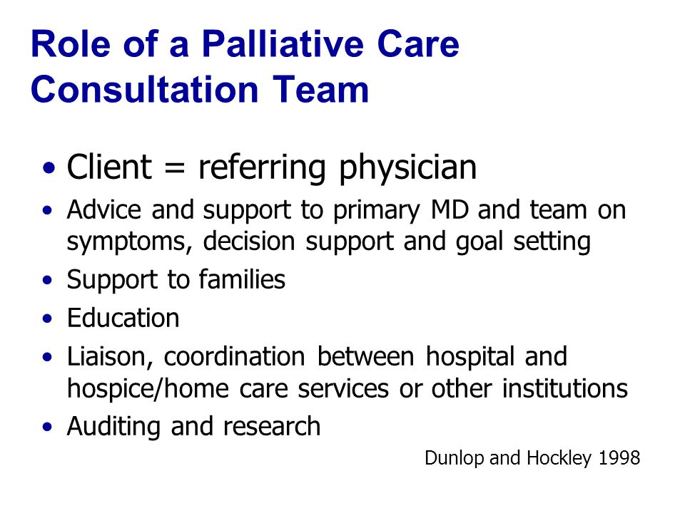 Role of a Palliative Care Consultation Team Client = referring physician Advice and support to primary MD and team on symptoms, decision support and goal setting Support to families Education Liaison, coordination between hospital and hospice/home care services or other institutions Auditing and research Dunlop and Hockley 1998