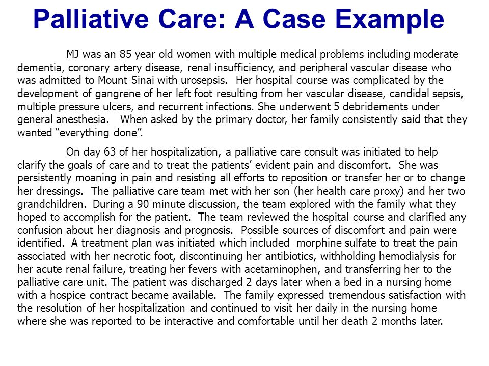 Palliative Care: A Case Example MJ was an 85 year old women with multiple medical problems including moderate dementia, coronary artery disease, renal insufficiency, and peripheral vascular disease who was admitted to Mount Sinai with urosepsis.