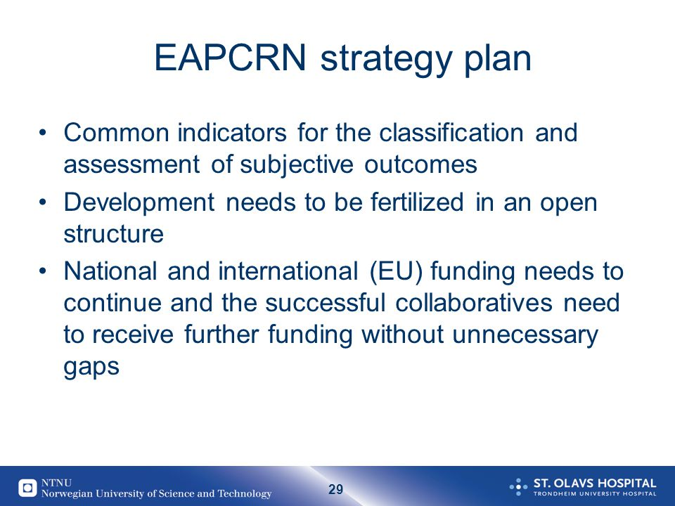 29 EAPCRN strategy plan Common indicators for the classification and assessment of subjective outcomes Development needs to be fertilized in an open structure National and international (EU) funding needs to continue and the successful collaboratives need to receive further funding without unnecessary gaps