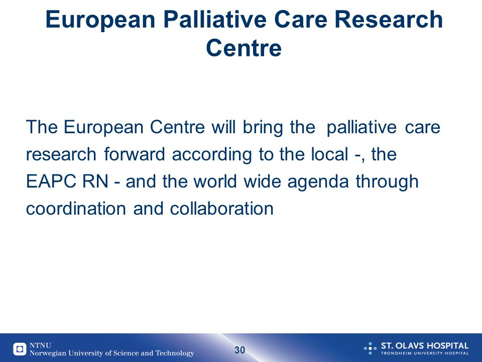 30 European Palliative Care Research Centre The European Centre will bring the palliative care research forward according to the local -, the EAPC RN - and the world wide agenda through coordination and collaboration