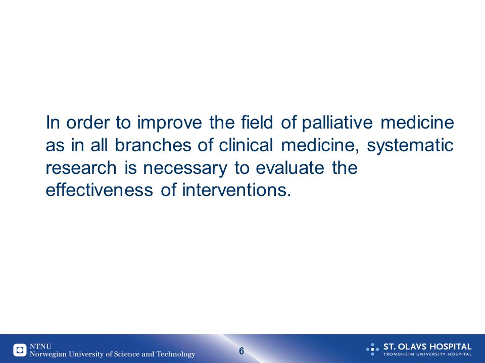 6 In order to improve the field of palliative medicine as in all branches of clinical medicine, systematic research is necessary to evaluate the effectiveness of interventions.