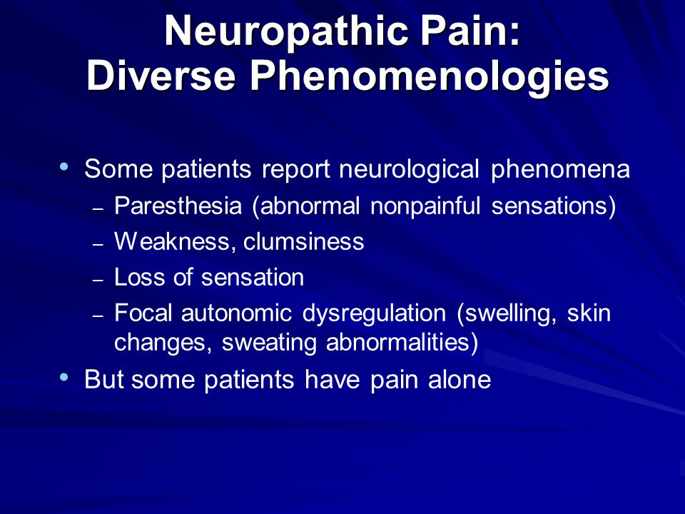 Neuropathic Pain: Diverse Phenomenologies Some patients report neurological phenomena – Paresthesia (abnormal nonpainful sensations) – Weakness, clumsiness – Loss of sensation – Focal autonomic dysregulation (swelling, skin changes, sweating abnormalities) But some patients have pain alone