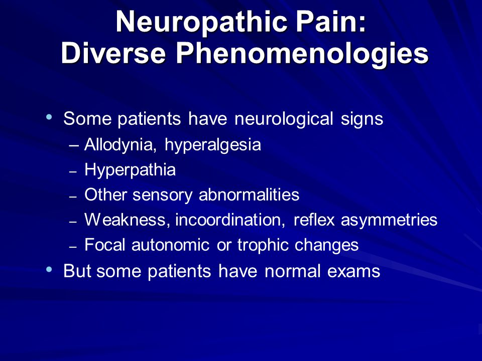Neuropathic Pain: Diverse Phenomenologies Some patients have neurological signs –Allodynia, hyperalgesia – Hyperpathia – Other sensory abnormalities – Weakness, incoordination, reflex asymmetries – Focal autonomic or trophic changes But some patients have normal exams