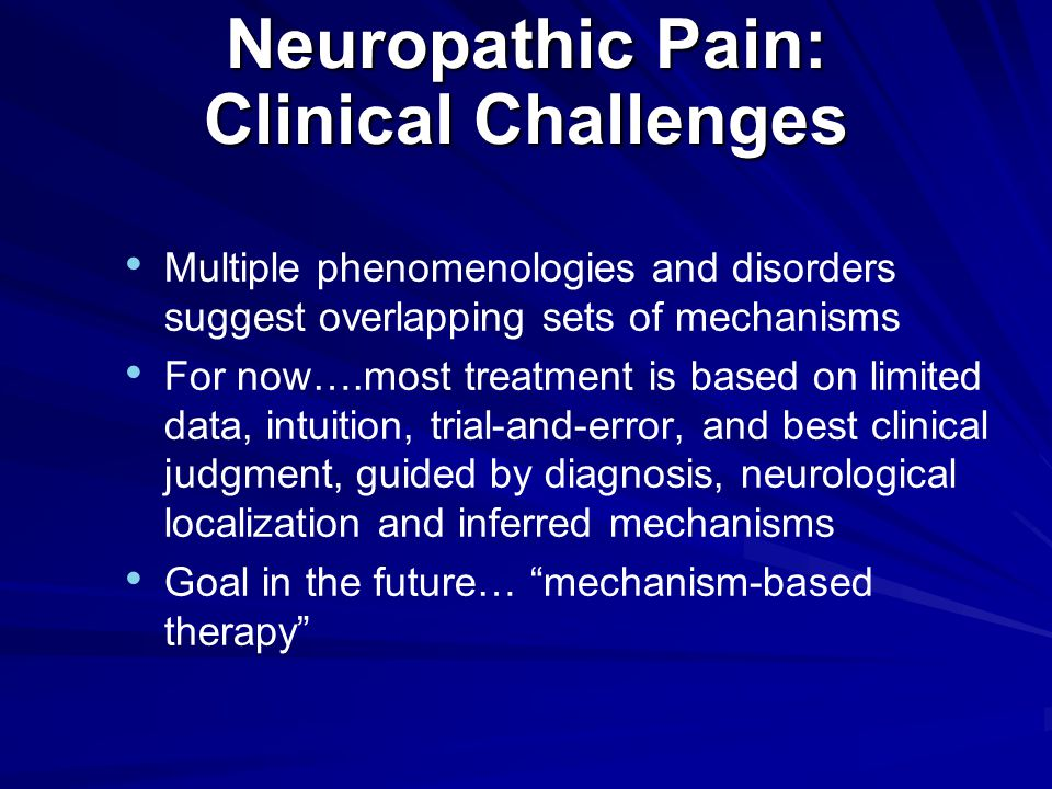 Neuropathic Pain: Clinical Challenges Multiple phenomenologies and disorders suggest overlapping sets of mechanisms For now….most treatment is based on limited data, intuition, trial-and-error, and best clinical judgment, guided by diagnosis, neurological localization and inferred mechanisms Goal in the future… mechanism-based therapy