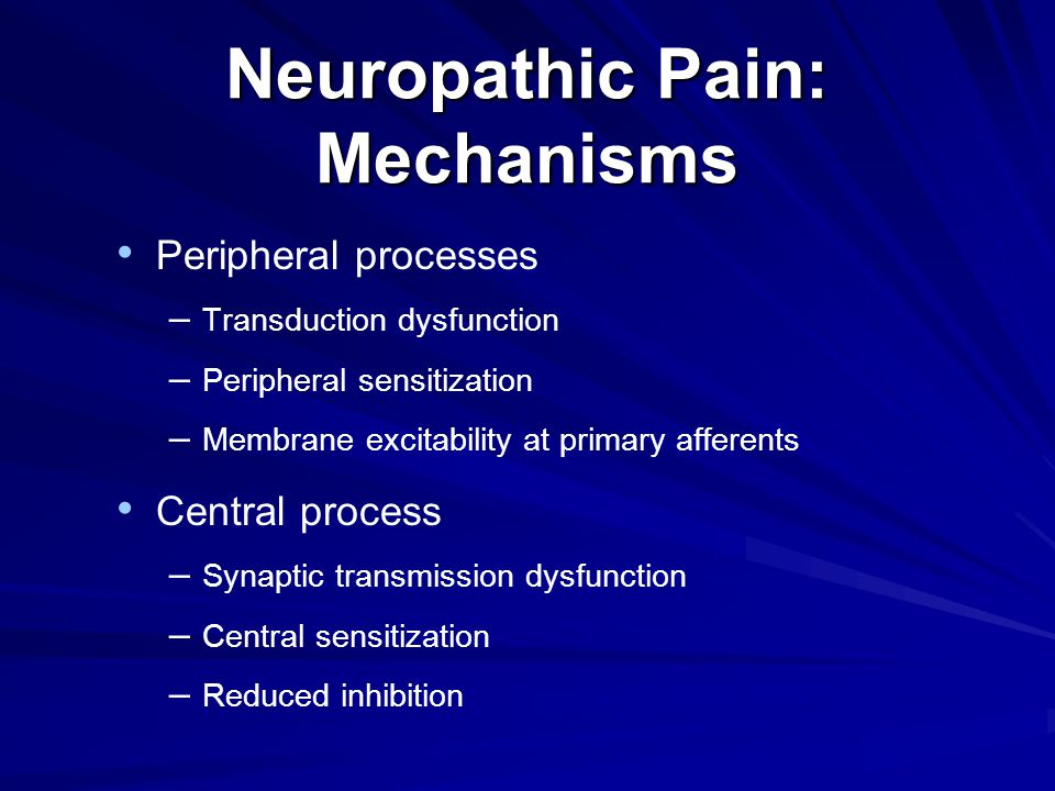 Neuropathic Pain: Mechanisms Peripheral processes – Transduction dysfunction – Peripheral sensitization – Membrane excitability at primary afferents Central process – Synaptic transmission dysfunction – Central sensitization – Reduced inhibition