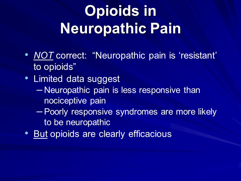 Opioids in Neuropathic Pain NOT correct: Neuropathic pain is 'resistant' to opioids Limited data suggest – Neuropathic pain is less responsive than nociceptive pain – Poorly responsive syndromes are more likely to be neuropathic But opioids are clearly efficacious
