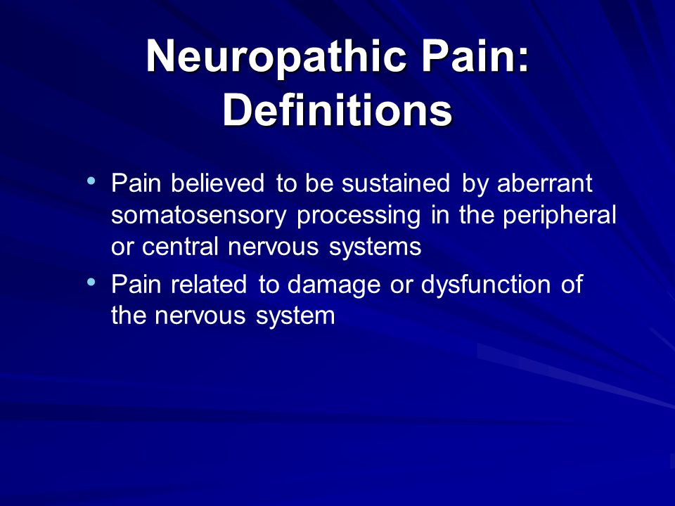 Neuropathic Pain: Definitions Pain believed to be sustained by aberrant somatosensory processing in the peripheral or central nervous systems Pain related to damage or dysfunction of the nervous system