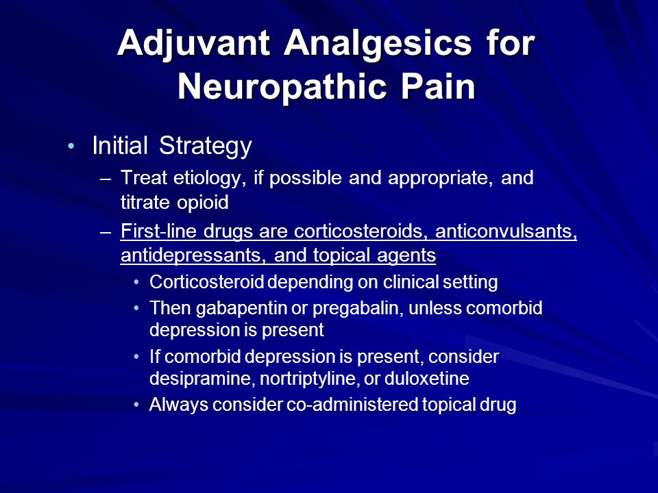Adjuvant Analgesics for Neuropathic Pain Initial Strategy –Treat etiology, if possible and appropriate, and titrate opioid –First-line drugs are corticosteroids, anticonvulsants, antidepressants, and topical agents Corticosteroid depending on clinical setting Then gabapentin or pregabalin, unless comorbid depression is present If comorbid depression is present, consider desipramine, nortriptyline, or duloxetine Always consider co-administered topical drug