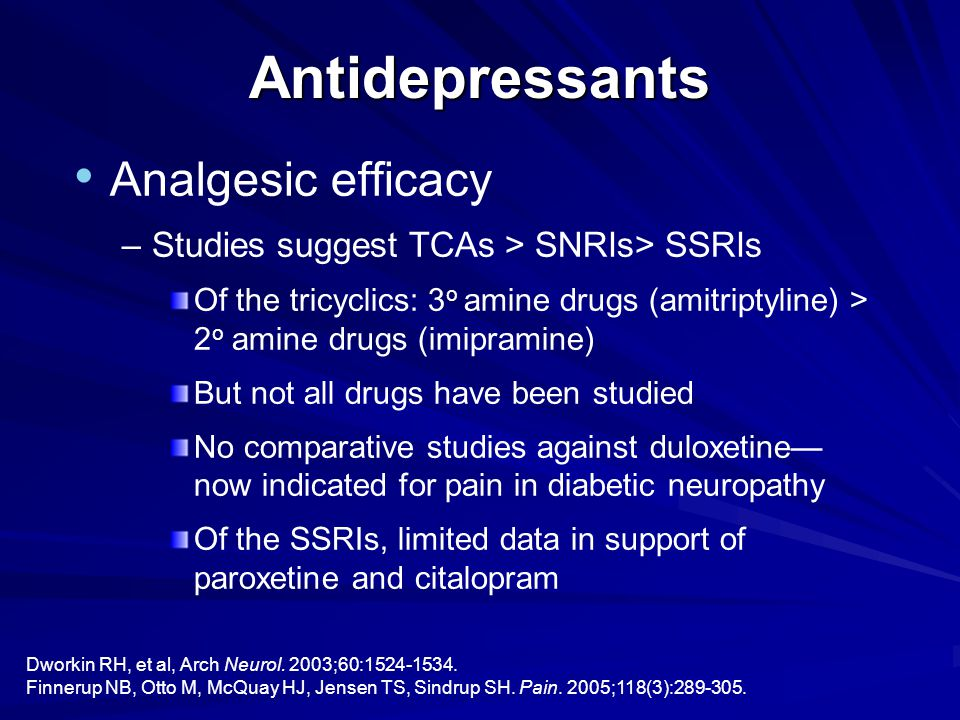 Analgesic efficacy –Studies suggest TCAs > SNRIs> SSRIs Of the tricyclics: 3 o amine drugs (amitriptyline) > 2 o amine drugs (imipramine) But not all drugs have been studied No comparative studies against duloxetine— now indicated for pain in diabetic neuropathy Of the SSRIs, limited data in support of paroxetine and citalopram Antidepressants Dworkin RH, et al, Arch Neurol.