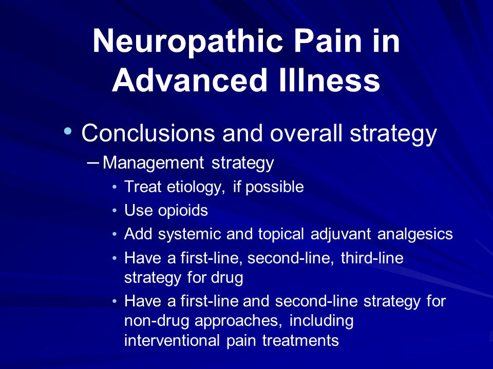 Neuropathic Pain in Advanced Illness Conclusions and overall strategy – Management strategy Treat etiology, if possible Use opioids Add systemic and topical adjuvant analgesics Have a first-line, second-line, third-line strategy for drug Have a first-line and second-line strategy for non-drug approaches, including interventional pain treatments
