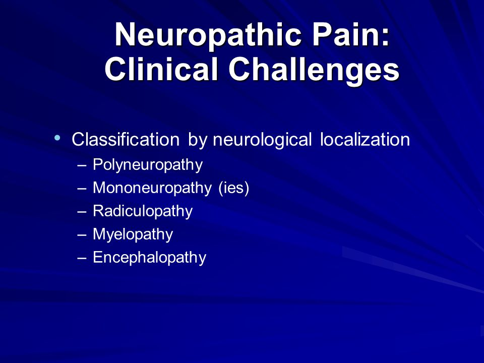 Neuropathic Pain: Clinical Challenges Classification by neurological localization –Polyneuropathy –Mononeuropathy (ies) –Radiculopathy –Myelopathy –Encephalopathy